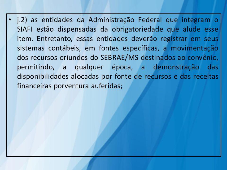 j.2) as entidades da Administração Federal que integram o SIAFI estão dispensadas da obrigatoriedade que alude esse item. Entretanto, essas entidades