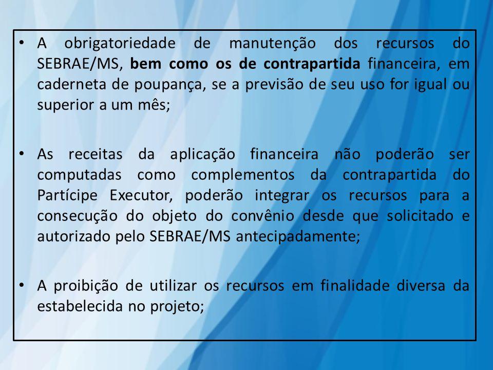 A obrigatoriedade de manutenção dos recursos do SEBRAE/MS, bem como os de contrapartida financeira, em caderneta de poupança, se a previsão de seu uso
