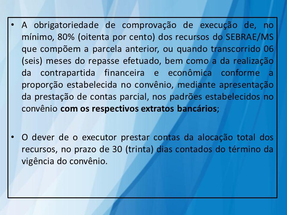 A obrigatoriedade de comprovação de execução de, no mínimo, 80% (oitenta por cento) dos recursos do SEBRAE/MS que compõem a parcela anterior, ou quand