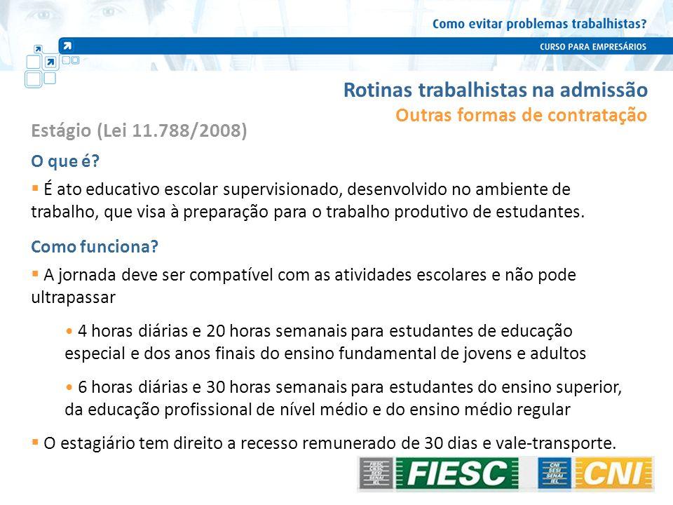 Rotinas trabalhistas na admissão Estágio (Lei 11.788/2008) O que é? É ato educativo escolar supervisionado, desenvolvido no ambiente de trabalho, que