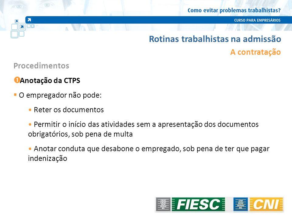 Rotinas trabalhistas na admissão A contratação Anotação da CTPS O empregador não pode: Reter os documentos Permitir o início das atividades sem a apre