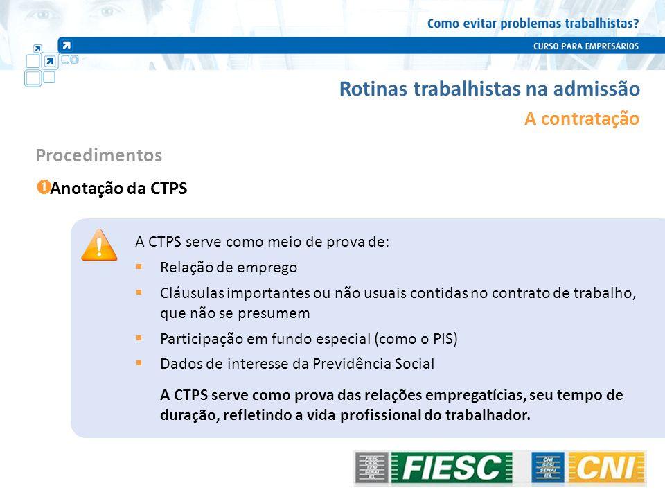 Rotinas trabalhistas na admissão A contratação Anotação da CTPS Procedimentos A CTPS serve como meio de prova de: Relação de emprego Cláusulas importa