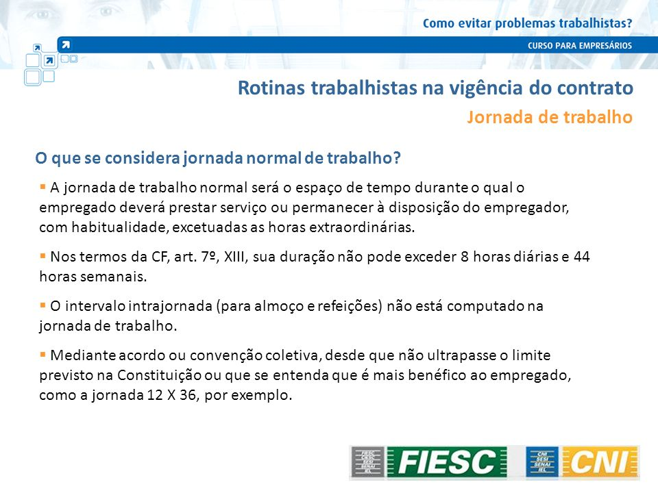 Rotinas trabalhistas na vigência do contrato Jornada de trabalho A jornada de trabalho normal será o espaço de tempo durante o qual o empregado deverá