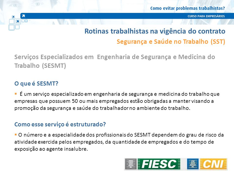 Rotinas trabalhistas na vigência do contrato Segurança e Saúde no Trabalho (SST) O que é SESMT? É um serviço especializado em engenharia de segurança