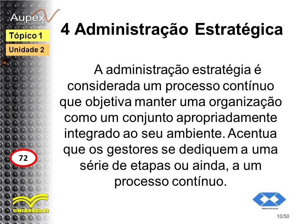 4 Administração Estratégica A administração estratégia é considerada um processo contínuo que objetiva manter uma organização como um conjunto apropri