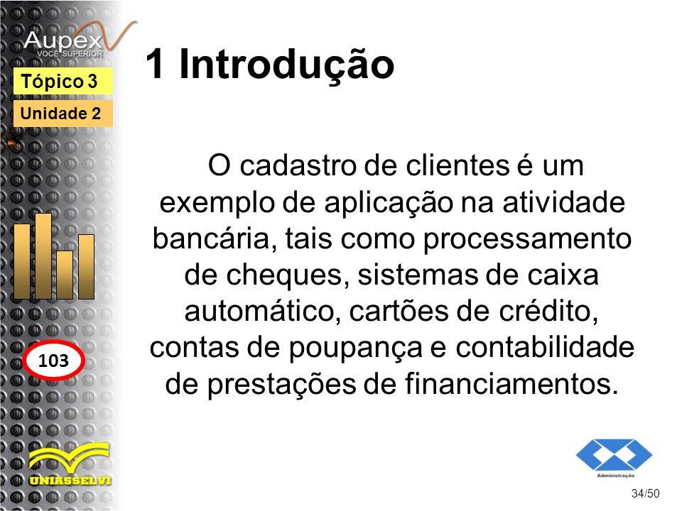 1 Introdução 34/50 Tópico 3 103 Unidade 2 O cadastro de clientes é um exemplo de aplicação na atividade bancária, tais como processamento de cheques,