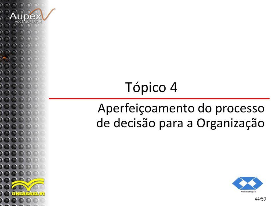 44/50 Tópico 4 Aperfeiçoamento do processo de decisão para a Organização