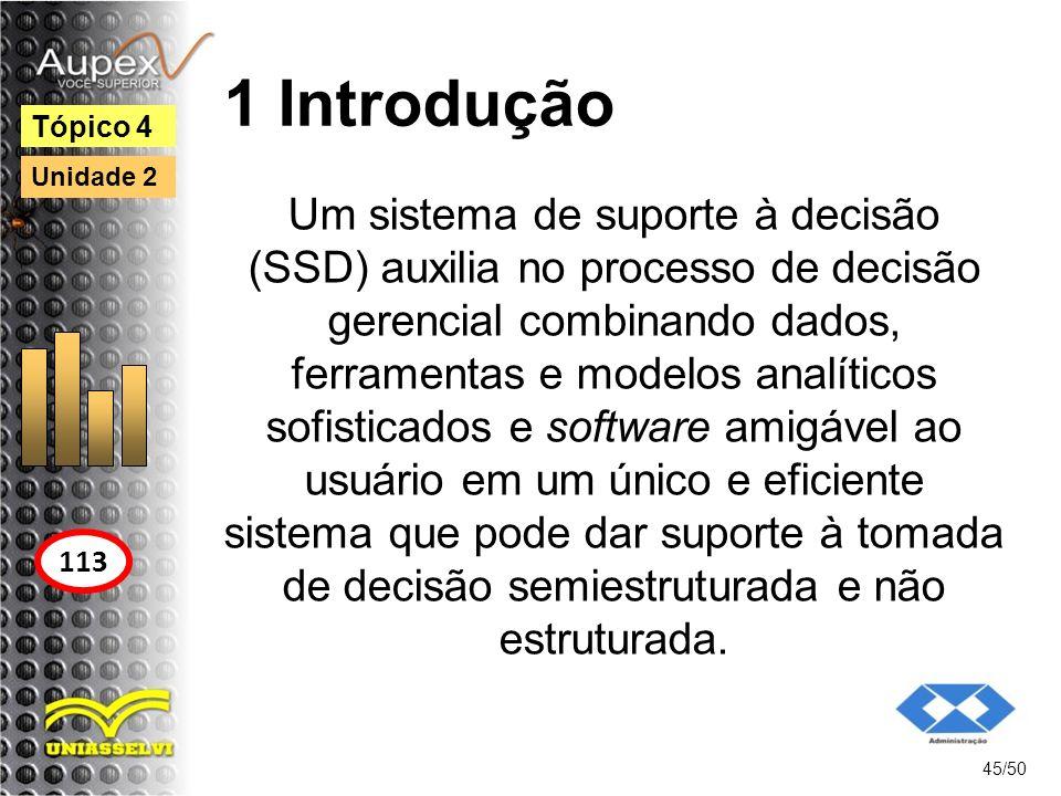1 Introdução 45/50 Tópico 4 113 Unidade 2 Um sistema de suporte à decisão (SSD) auxilia no processo de decisão gerencial combinando dados, ferramentas