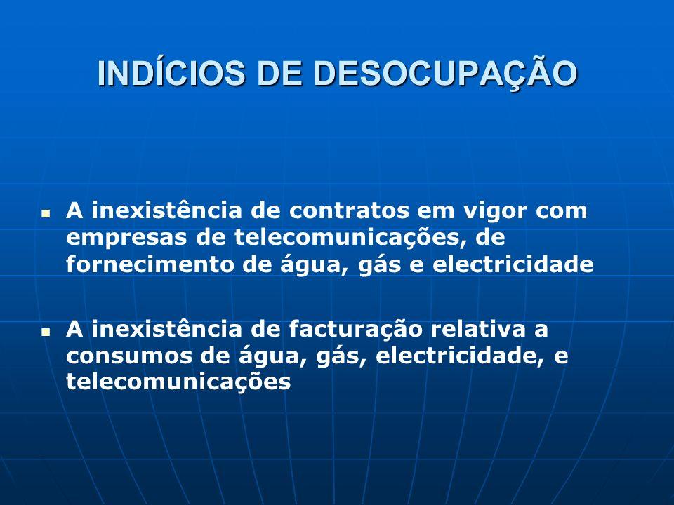INDÍCIOS DE DESOCUPAÇÃO A inexistência de contratos em vigor com empresas de telecomunicações, de fornecimento de água, gás e electricidade A inexistê
