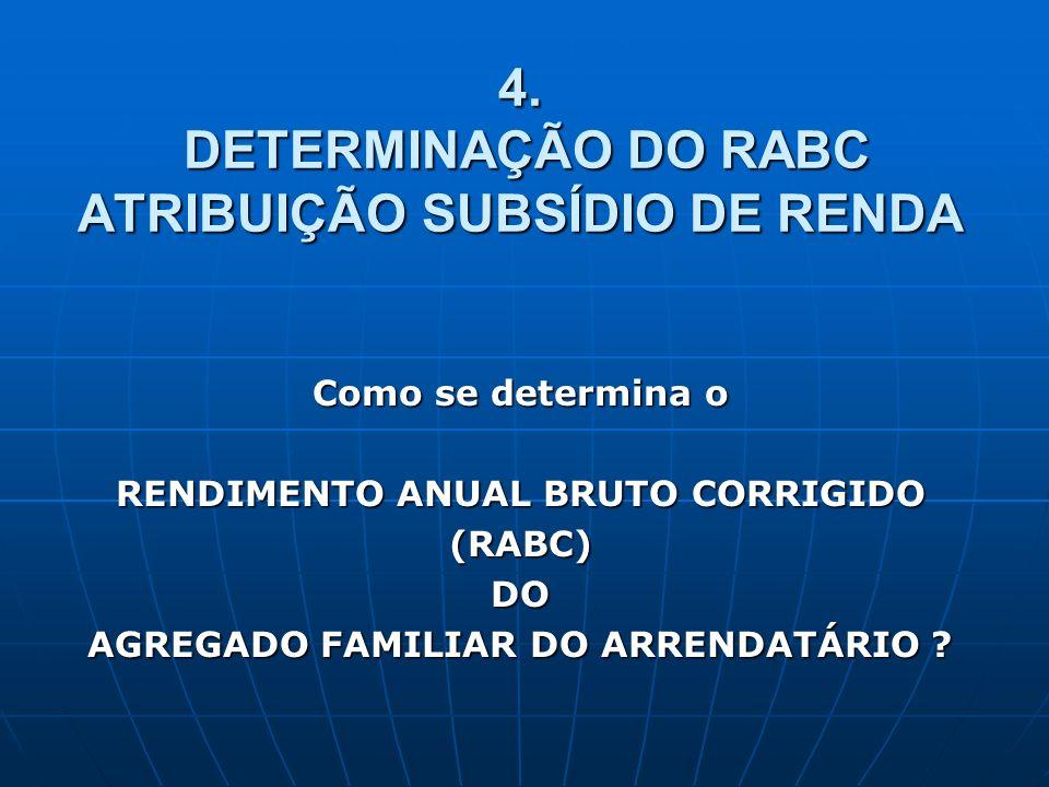 4. DETERMINAÇÃO DO RABC ATRIBUIÇÃO SUBSÍDIO DE RENDA Como se determina o RENDIMENTO ANUAL BRUTO CORRIGIDO (RABC)DO AGREGADO FAMILIAR DO ARRENDATÁRIO ?