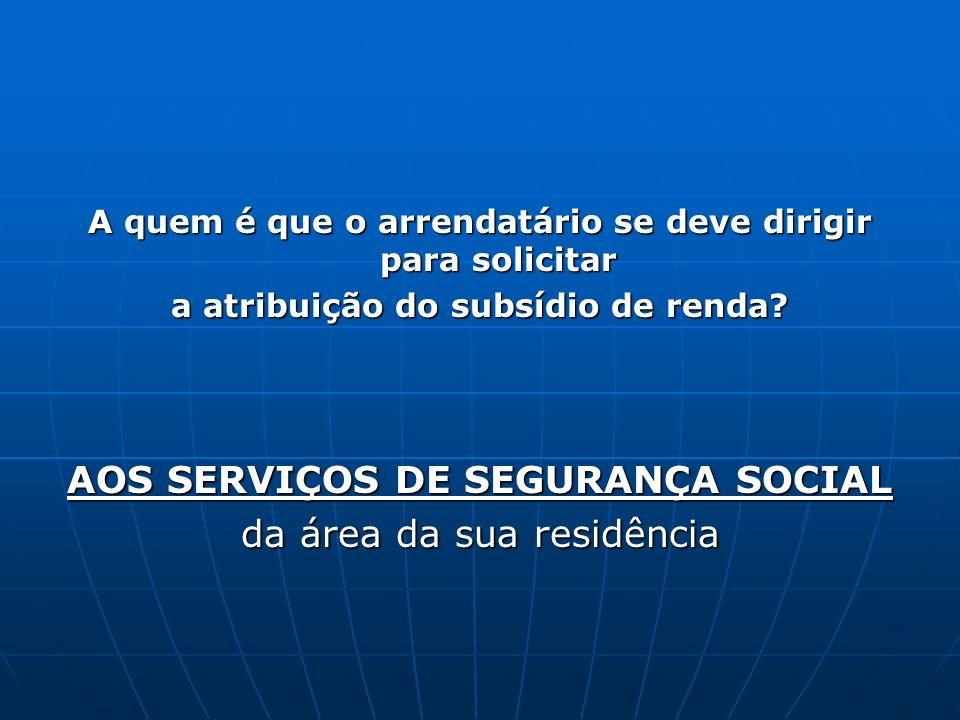 A quem é que o arrendatário se deve dirigir para solicitar a atribuição do subsídio de renda? AOS SERVIÇOS DE SEGURANÇA SOCIAL da área da sua residênc