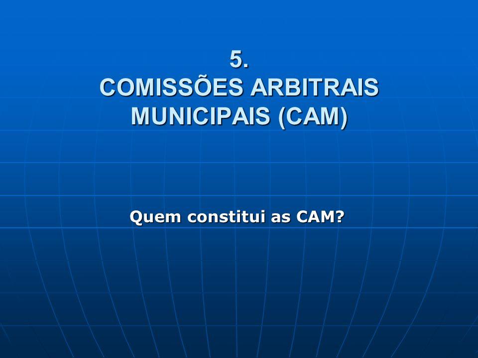 5. COMISSÕES ARBITRAIS MUNICIPAIS (CAM) Quem constitui as CAM?