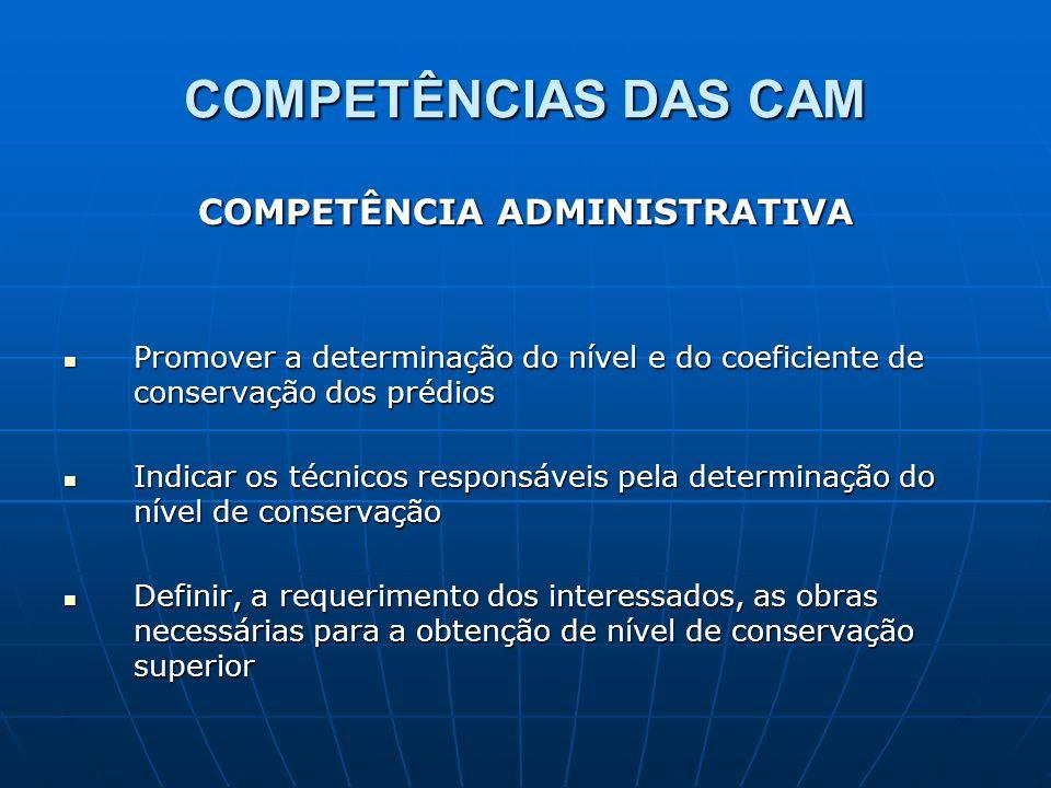COMPETÊNCIAS DAS CAM COMPETÊNCIA ADMINISTRATIVA Promover a determinação do nível e do coeficiente de conservação dos prédios Promover a determinação d