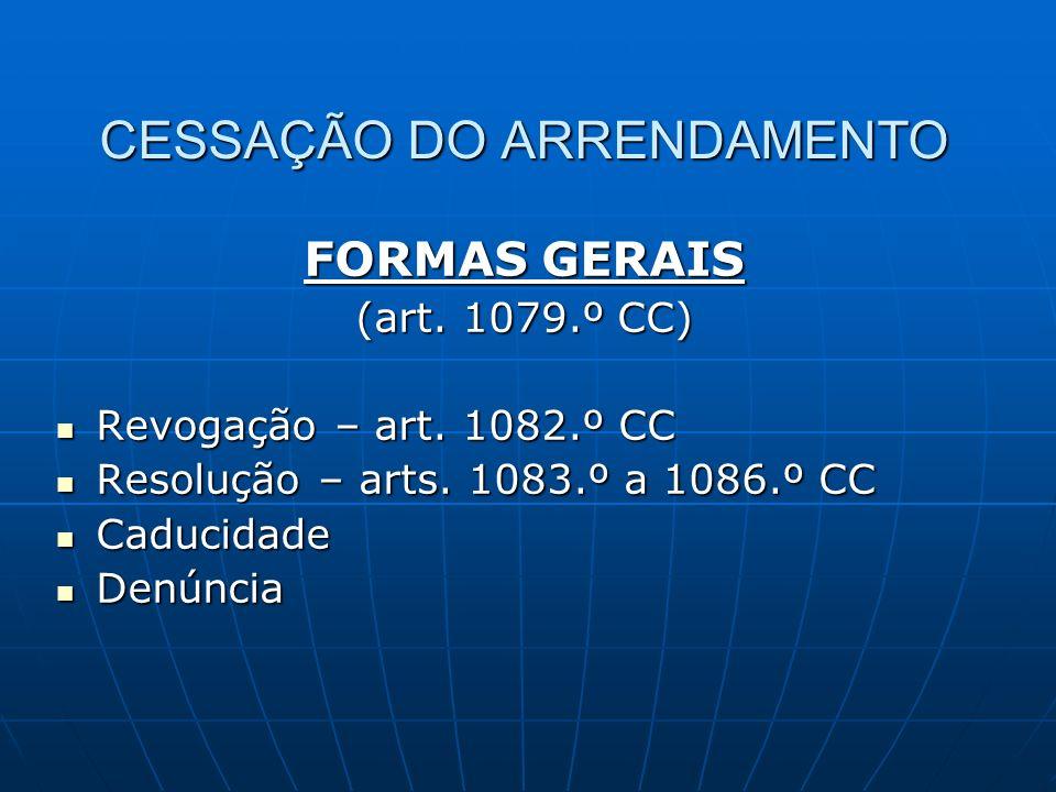 CESSAÇÃO DO ARRENDAMENTO FORMAS GERAIS (art. 1079.º CC) Revogação – art. 1082.º CC Revogação – art. 1082.º CC Resolução – arts. 1083.º a 1086.º CC Res