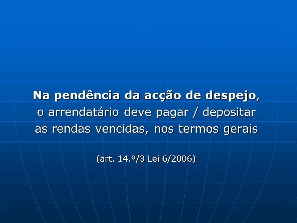 Na pendência da acção de despejo, o arrendatário deve pagar / depositar as rendas vencidas, nos termos gerais (art. 14.º/3 Lei 6/2006)