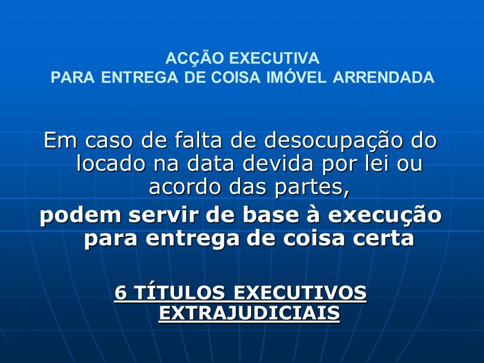 ACÇÃO EXECUTIVA PARA ENTREGA DE COISA IMÓVEL ARRENDADA Em caso de falta de desocupação do locado na data devida por lei ou acordo das partes, podem se