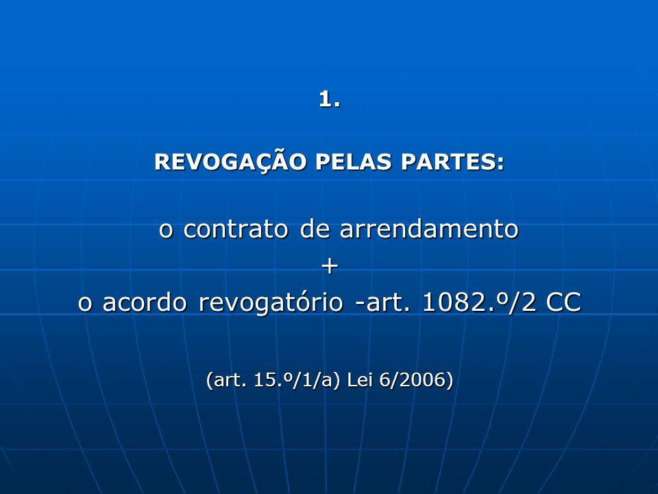 1. REVOGAÇÃO PELAS PARTES: o contrato de arrendamento o contrato de arrendamento+ o acordo revogatório -art. 1082.º/2 CC (art. 15.º/1/a) Lei 6/2006)