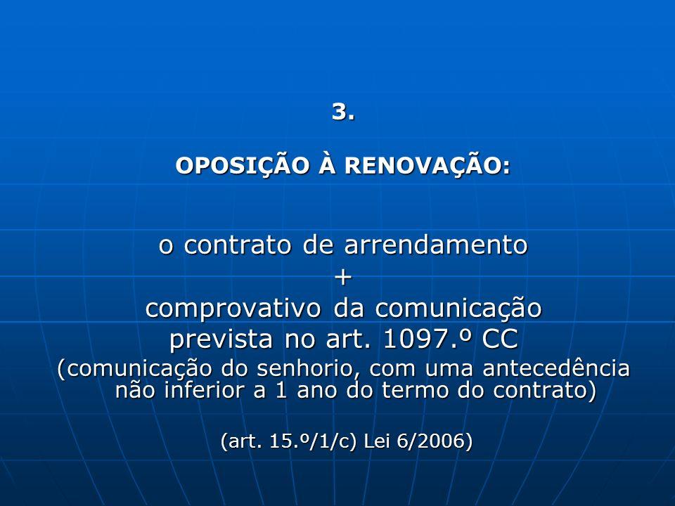 3. OPOSIÇÃO À RENOVAÇÃO: o contrato de arrendamento + comprovativo da comunicação prevista no art. 1097.º CC (comunicação do senhorio, com uma anteced