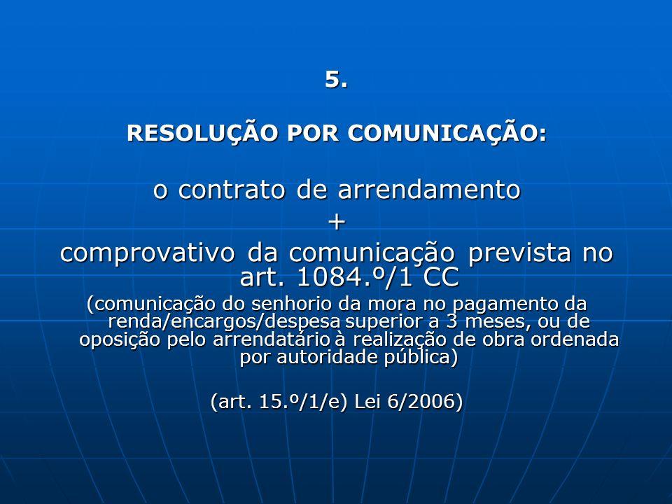 5. RESOLUÇÃO POR COMUNICAÇÃO: o contrato de arrendamento + comprovativo da comunicação prevista no art. 1084.º/1 CC (comunicação do senhorio da mora n
