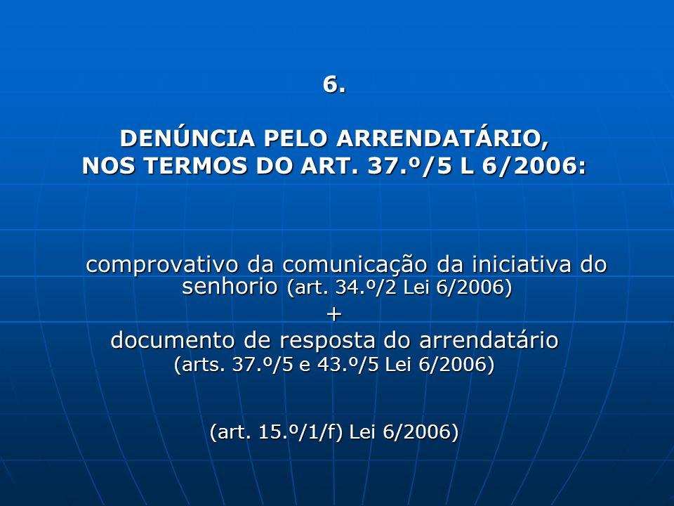 6. DENÚNCIA PELO ARRENDATÁRIO, NOS TERMOS DO ART. 37.º/5 L 6/2006: comprovativo da comunicação da iniciativa do senhorio (art. 34.º/2 Lei 6/2006) comp