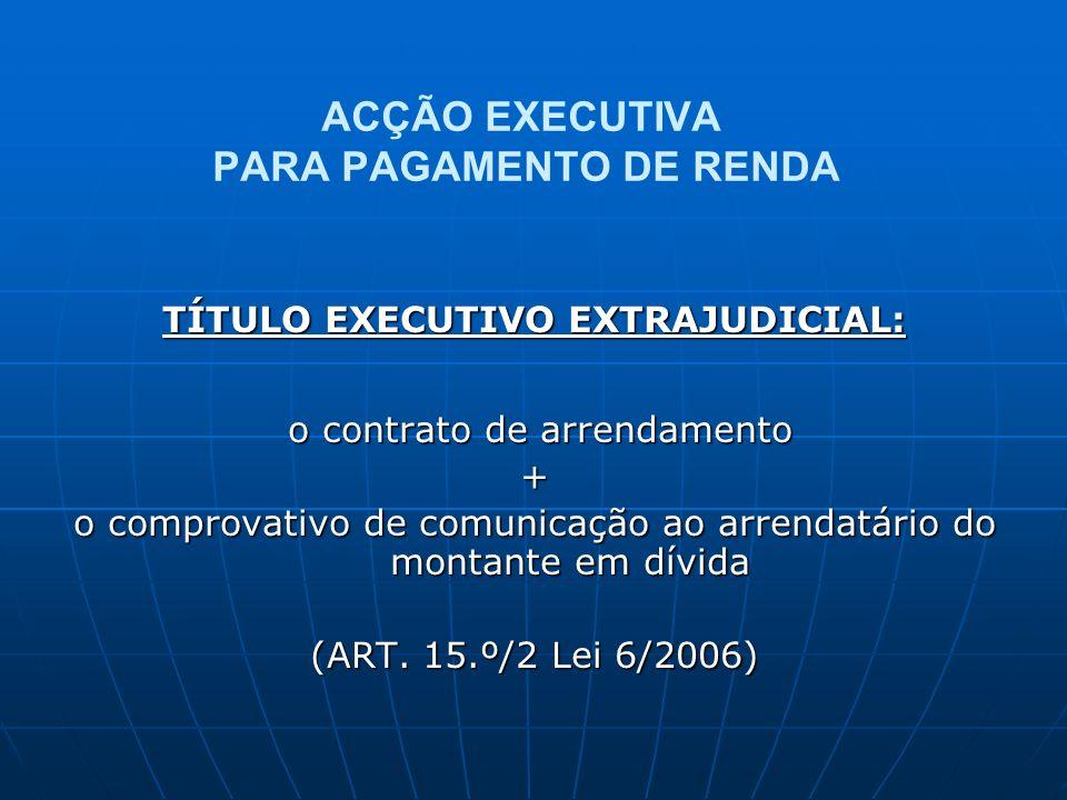 ACÇÃO EXECUTIVA PARA PAGAMENTO DE RENDA TÍTULO EXECUTIVO EXTRAJUDICIAL: o contrato de arrendamento o contrato de arrendamento+ o comprovativo de comun