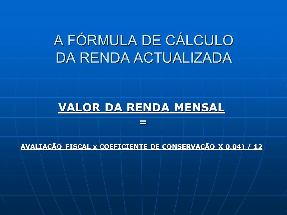 A FÓRMULA DE CÁLCULO DA RENDA ACTUALIZADA VALOR DA RENDA MENSAL = AVALIAÇÃO FISCAL x COEFICIENTE DE CONSERVAÇÃO X 0,04) / 12