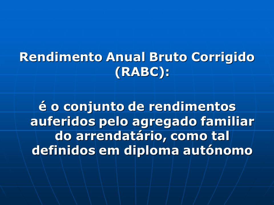 Rendimento Anual Bruto Corrigido (RABC): é o conjunto de rendimentos auferidos pelo agregado familiar do arrendatário, como tal definidos em diploma a