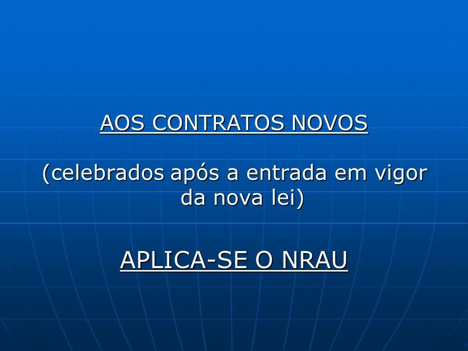 AOS CONTRATOS NOVOS (celebrados após a entrada em vigor da nova lei) APLICA-SE O NRAU