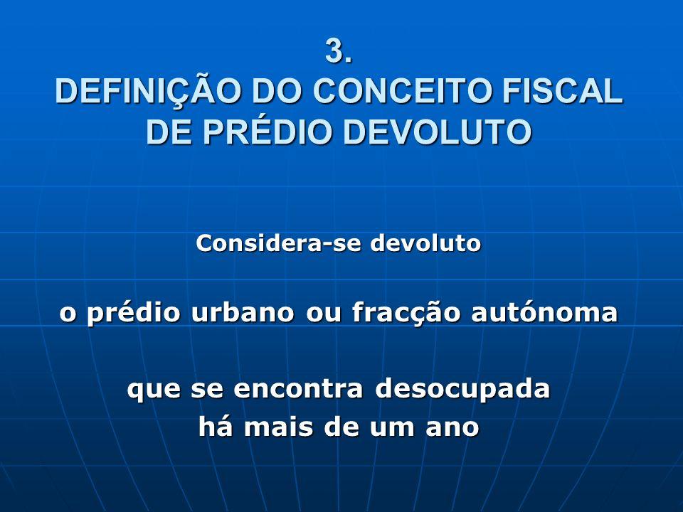 3. DEFINIÇÃO DO CONCEITO FISCAL DE PRÉDIO DEVOLUTO Considera-se devoluto o prédio urbano ou fracção autónoma que se encontra desocupada há mais de um