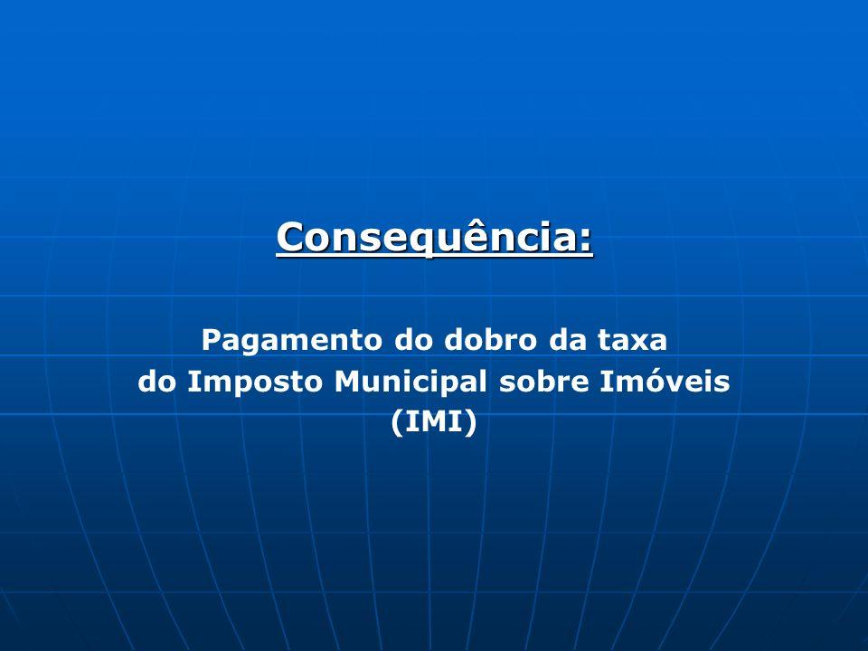 Consequência: Pagamento do dobro da taxa do Imposto Municipal sobre Imóveis (IMI)