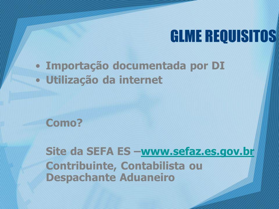 GLME REQUISITOS Importação documentada por DI Utilização da internet Como? Site da SEFA ES –www.sefaz.es.gov.brwww.sefaz.es.gov.br Contribuinte, Conta