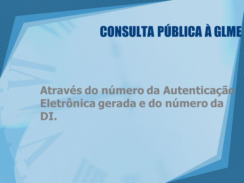 CONSULTA PÚBLICA À GLME Através do número da Autenticação Eletrônica gerada e do número da DI.