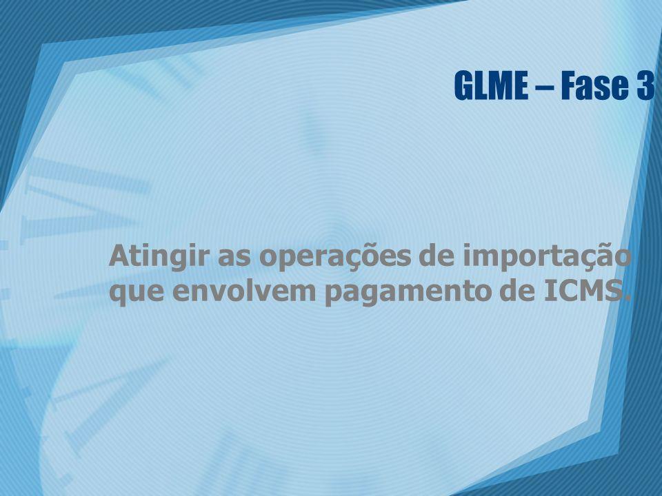 GLME – Fase 3 Atingir as operações de importação que envolvem pagamento de ICMS.