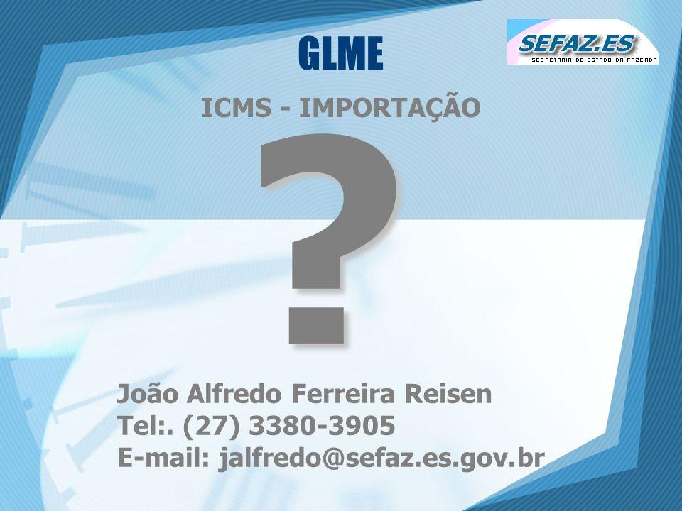 GLME ICMS - IMPORTAÇÃO ? João Alfredo Ferreira Reisen Tel:. (27) 3380-3905 E-mail: jalfredo@sefaz.es.gov.br