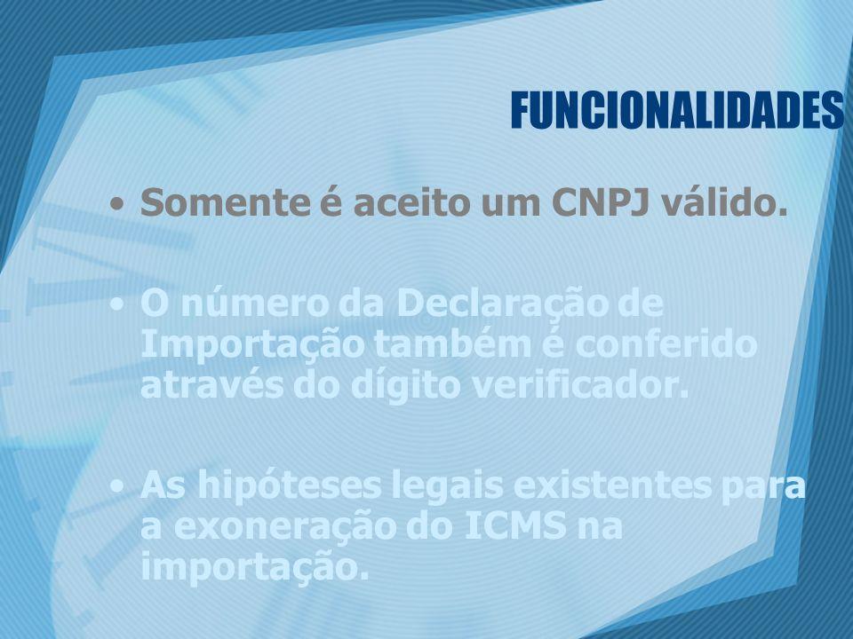 FUNCIONALIDADES Somente é aceito um CNPJ válido. O número da Declaração de Importação também é conferido através do dígito verificador. As hipóteses l