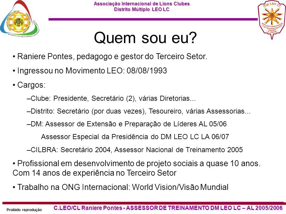 Associação Internacional de Lions Clubes Distrito Múltiplo LEO LC Proibido reprodução C.LEO/CL Raniere Pontes - ASSESSOR DE TREINAMENTO DM LEO LC – AL 2005/2006 Quem sou eu.