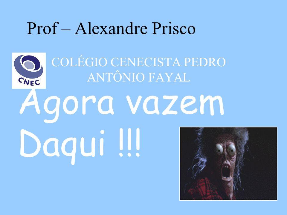 Prof – Alexandre Prisco COLÉGIO CENECISTA PEDRO ANTÔNIO FAYAL Agora vazem Daqui !!!