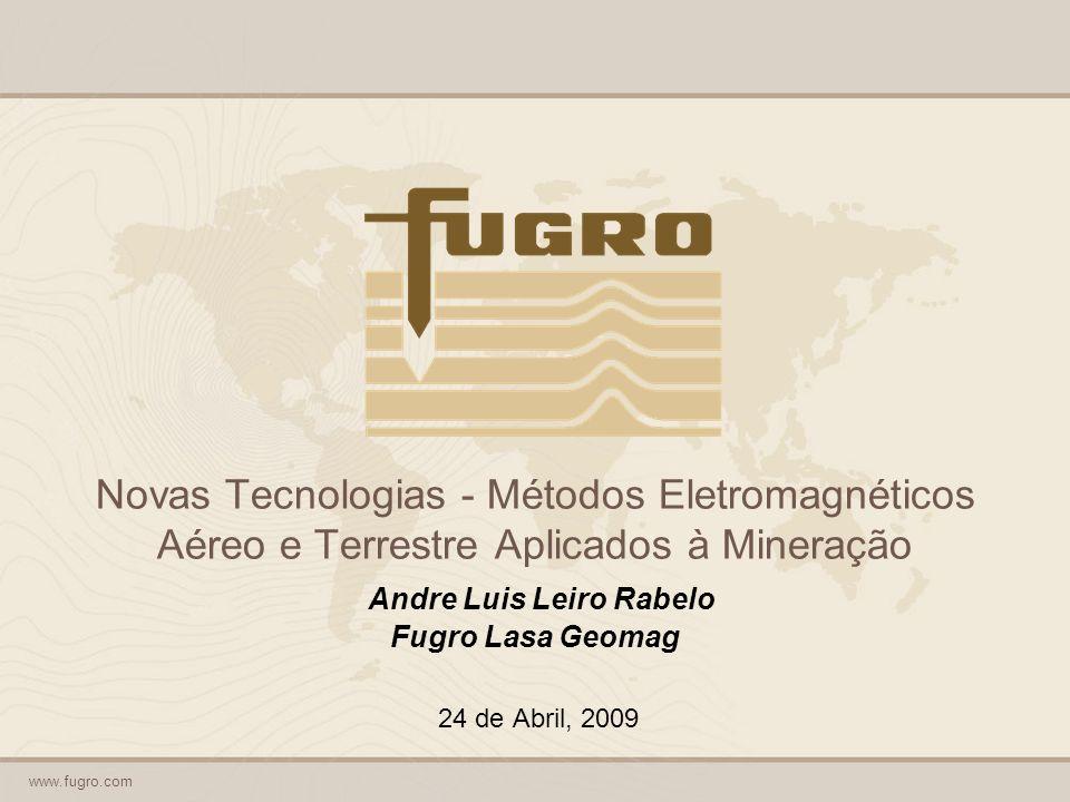 www.fugro.com Novas Tecnologias - Métodos Eletromagnéticos Aéreo e Terrestre Aplicados à Mineração Andre Luis Leiro Rabelo Fugro Lasa Geomag 24 de Abril, 2009