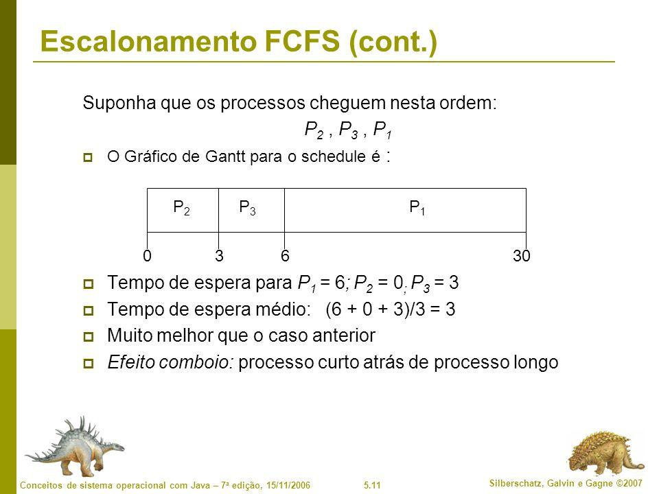 5.11 Silberschatz, Galvin e Gagne ©2007 Conceitos de sistema operacional com Java – 7 a edição, 15/11/2006 Escalonamento FCFS (cont.) Suponha que os processos cheguem nesta ordem: P 2, P 3, P 1 O Gráfico de Gantt para o schedule é : Tempo de espera para P 1 = 6; P 2 = 0 ; P 3 = 3 Tempo de espera médio: (6 + 0 + 3)/3 = 3 Muito melhor que o caso anterior Efeito comboio: processo curto atrás de processo longo P1P1 P3P3 P2P2 63300