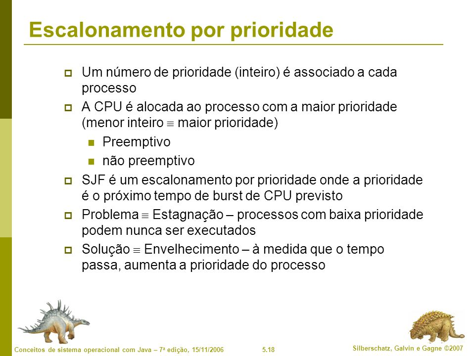 5.18 Silberschatz, Galvin e Gagne ©2007 Conceitos de sistema operacional com Java – 7 a edição, 15/11/2006 Escalonamento por prioridade Um número de prioridade (inteiro) é associado a cada processo A CPU é alocada ao processo com a maior prioridade (menor inteiro maior prioridade) Preemptivo não preemptivo SJF é um escalonamento por prioridade onde a prioridade é o próximo tempo de burst de CPU previsto Problema Estagnação – processos com baixa prioridade podem nunca ser executados Solução Envelhecimento – à medida que o tempo passa, aumenta a prioridade do processo