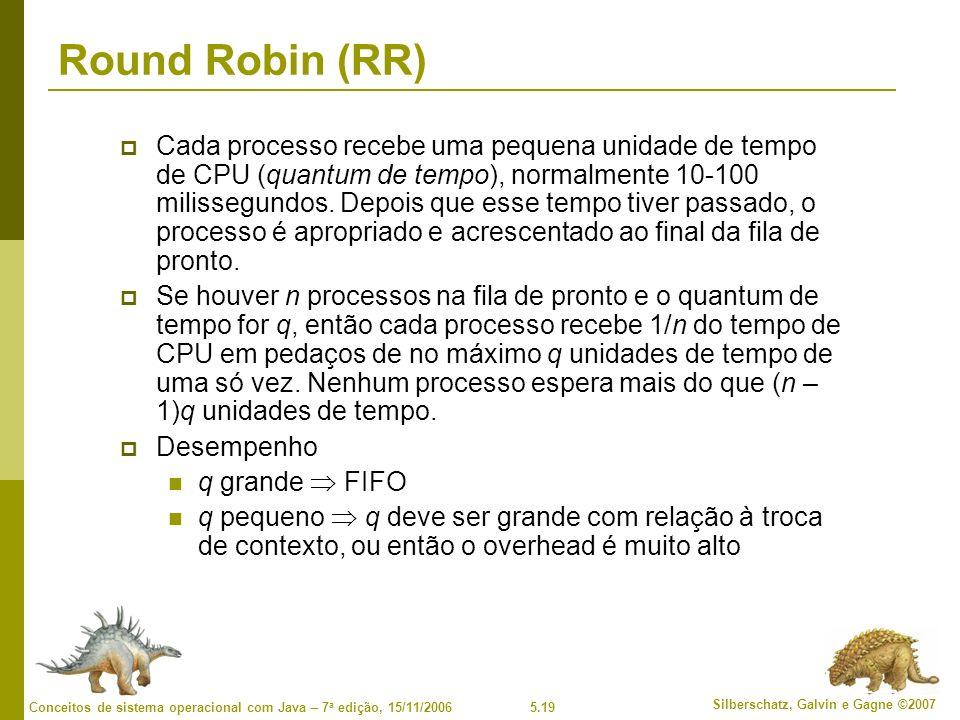 5.19 Silberschatz, Galvin e Gagne ©2007 Conceitos de sistema operacional com Java – 7 a edição, 15/11/2006 Round Robin (RR) Cada processo recebe uma pequena unidade de tempo de CPU (quantum de tempo), normalmente 10-100 milissegundos.