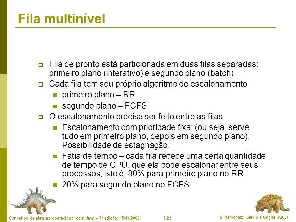 5.23 Silberschatz, Galvin e Gagne ©2007 Conceitos de sistema operacional com Java – 7 a edição, 15/11/2006 Fila multinível Fila de pronto está particionada em duas filas separadas: primeiro plano (interativo) e segundo plano (batch) Cada fila tem seu próprio algoritmo de escalonamento primeiro plano – RR segundo plano – FCFS O escalonamento precisa ser feito entre as filas Escalonamento com prioridade fixa; (ou seja, serve tudo em primeiro plano, depois em segundo plano).