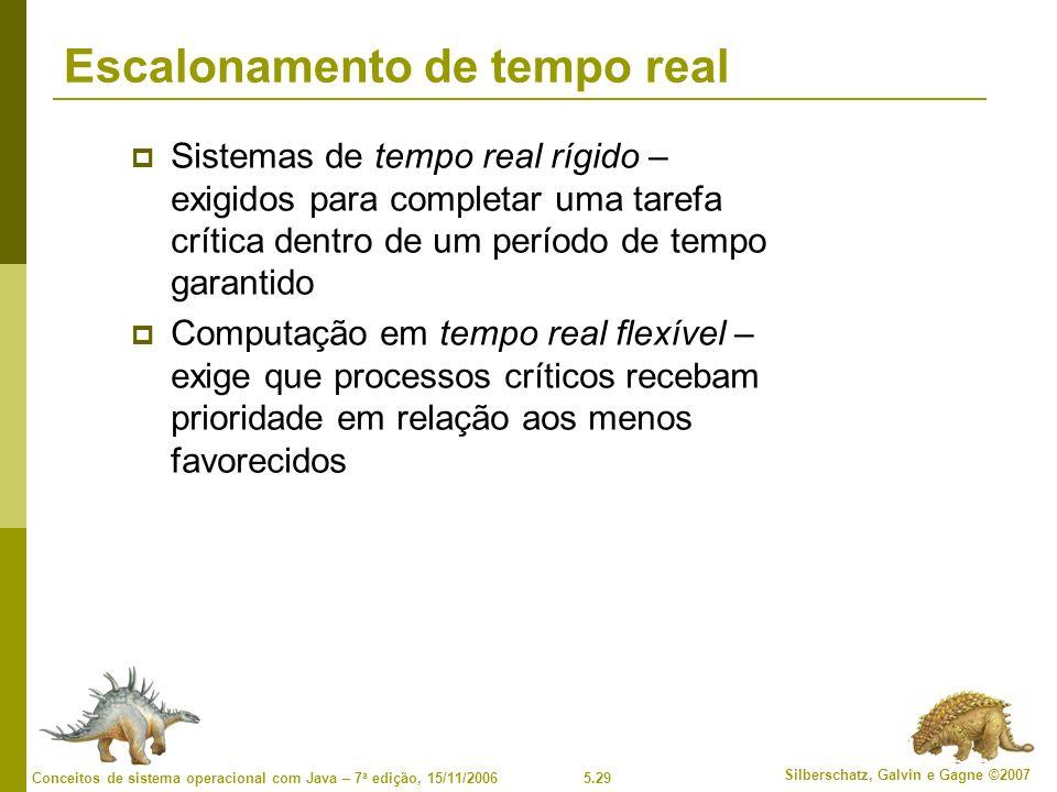 5.29 Silberschatz, Galvin e Gagne ©2007 Conceitos de sistema operacional com Java – 7 a edição, 15/11/2006 Escalonamento de tempo real Sistemas de tempo real rígido – exigidos para completar uma tarefa crítica dentro de um período de tempo garantido Computação em tempo real flexível – exige que processos críticos recebam prioridade em relação aos menos favorecidos