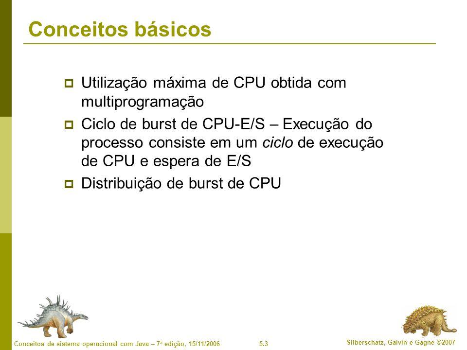 5.3 Silberschatz, Galvin e Gagne ©2007 Conceitos de sistema operacional com Java – 7 a edição, 15/11/2006 Conceitos básicos Utilização máxima de CPU obtida com multiprogramação Ciclo de burst de CPU-E/S – Execução do processo consiste em um ciclo de execução de CPU e espera de E/S Distribuição de burst de CPU
