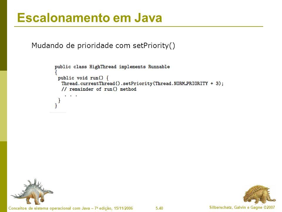 5.40 Silberschatz, Galvin e Gagne ©2007 Conceitos de sistema operacional com Java – 7 a edição, 15/11/2006 Escalonamento em Java Mudando de prioridade com setPriority()