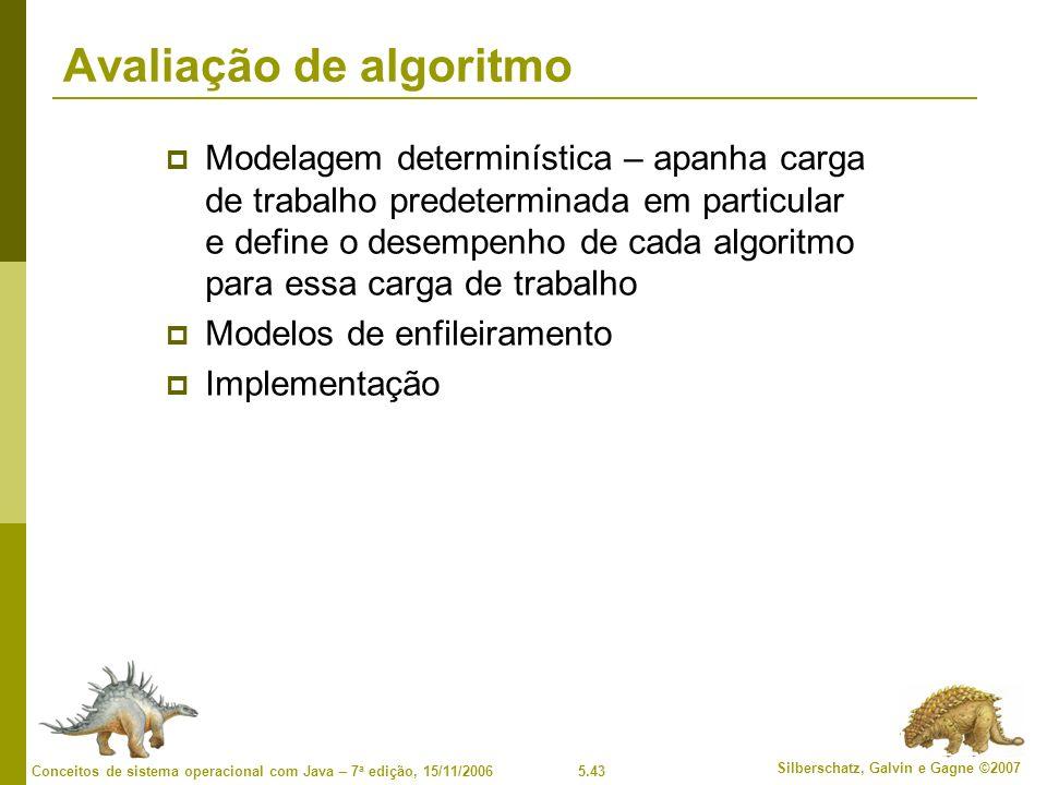 5.43 Silberschatz, Galvin e Gagne ©2007 Conceitos de sistema operacional com Java – 7 a edição, 15/11/2006 Avaliação de algoritmo Modelagem determinística – apanha carga de trabalho predeterminada em particular e define o desempenho de cada algoritmo para essa carga de trabalho Modelos de enfileiramento Implementação