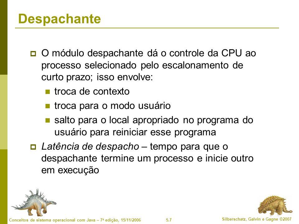 5.7 Silberschatz, Galvin e Gagne ©2007 Conceitos de sistema operacional com Java – 7 a edição, 15/11/2006 Despachante O módulo despachante dá o controle da CPU ao processo selecionado pelo escalonamento de curto prazo; isso envolve: troca de contexto troca para o modo usuário salto para o local apropriado no programa do usuário para reiniciar esse programa Latência de despacho – tempo para que o despachante termine um processo e inicie outro em execução