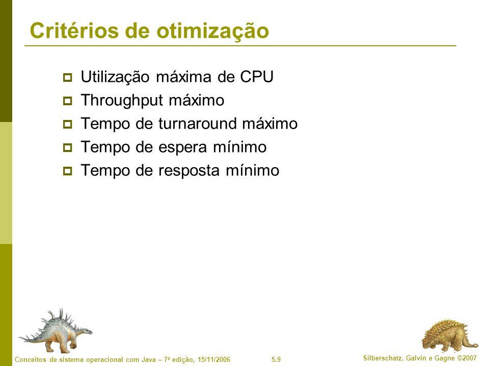 5.9 Silberschatz, Galvin e Gagne ©2007 Conceitos de sistema operacional com Java – 7 a edição, 15/11/2006 Critérios de otimização Utilização máxima de CPU Throughput máximo Tempo de turnaround máximo Tempo de espera mínimo Tempo de resposta mínimo