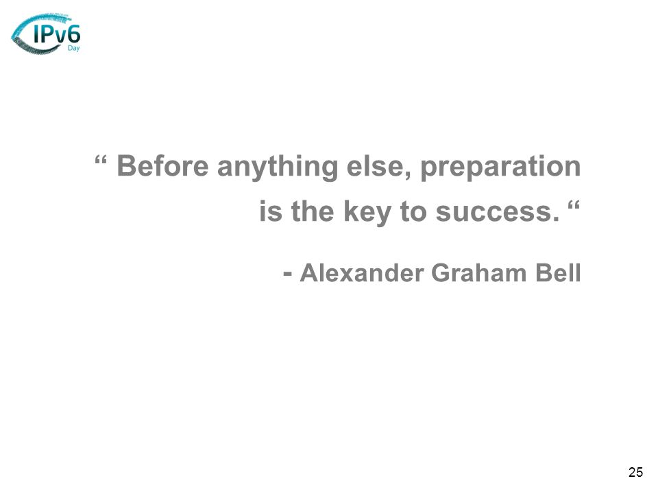 25 Before anything else, preparation is the key to success. - Alexander Graham Bell
