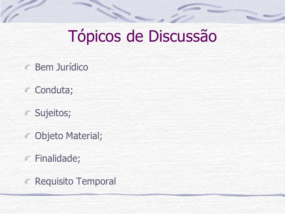 Tópicos de Discussão Bem Jurídico Conduta; Sujeitos; Objeto Material; Finalidade; Requisito Temporal